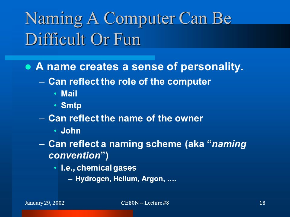 January 29, 2002CE80N -- Lecture #818 Naming A Computer Can Be Difficult Or Fun A name creates a sense of personality.