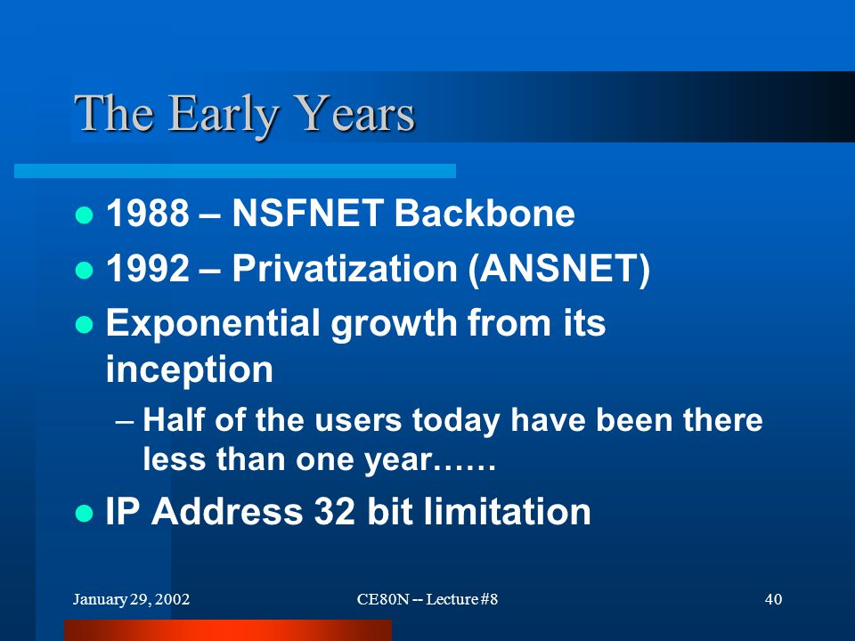 January 29, 2002CE80N -- Lecture #840 The Early Years 1988 – NSFNET Backbone 1992 – Privatization (ANSNET) Exponential growth from its inception –Half of the users today have been there less than one year…… IP Address 32 bit limitation