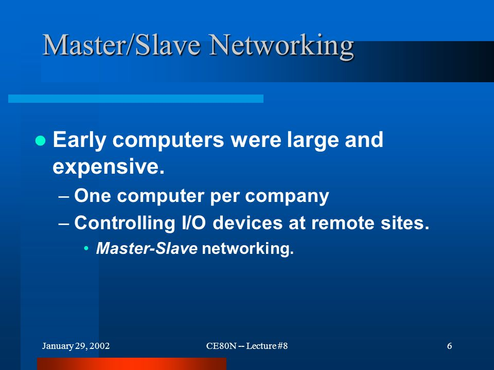 January 29, 2002CE80N -- Lecture #86 Master/Slave Networking Early computers were large and expensive.