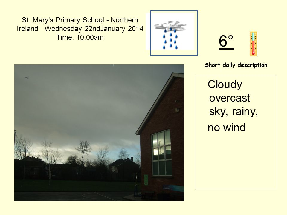 St. Mary's Primary School - Northern Ireland Wednesday 22ndJanuary 2014 Time: 10:00am Short daily description 6° Cloudy overcast sky, rainy, no wind