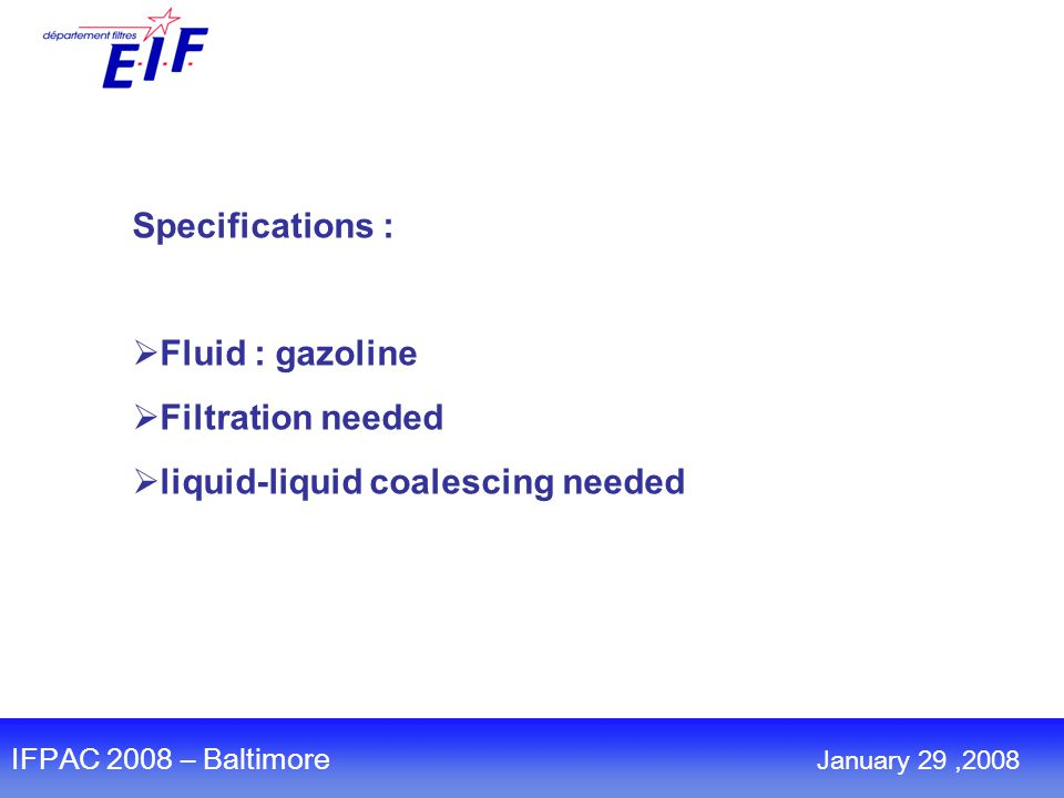 Specifications :  Fluid : gazoline  Filtration needed  liquid-liquid coalescing needed IFPAC 2008 – Baltimore January 29,2008