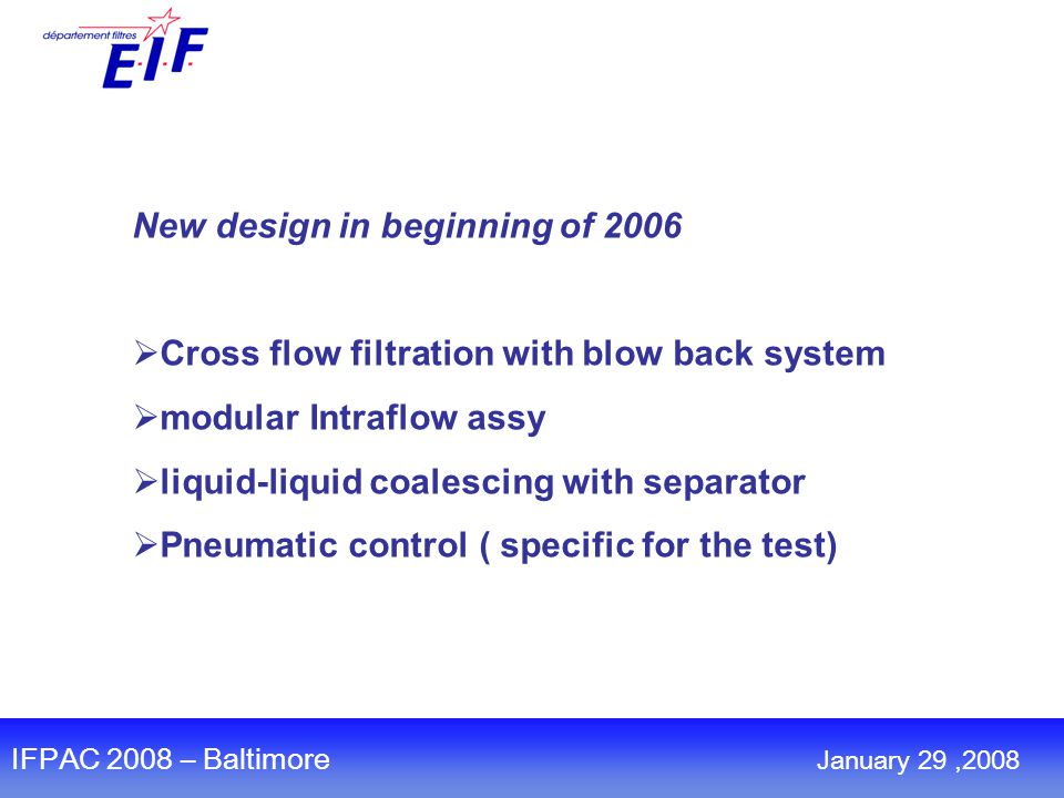New design in beginning of 2006  Cross flow filtration with blow back system  modular Intraflow assy  liquid-liquid coalescing with separator  Pneumatic control ( specific for the test) IFPAC 2008 – Baltimore January 29,2008