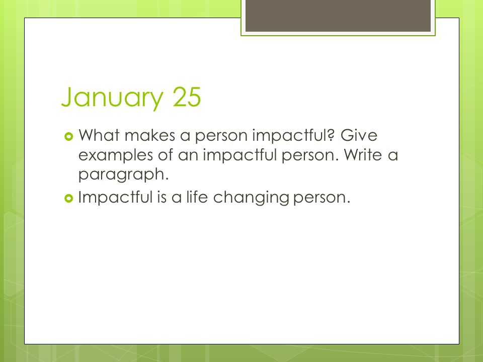 January 25  What makes a person impactful? Give examples of an impactful person. Write a paragraph.  Impactful is a life changing person.