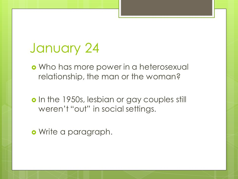 """January 24  Who has more power in a heterosexual relationship, the man or the woman?  In the 1950s, lesbian or gay couples still weren't """"out"""" in so"""