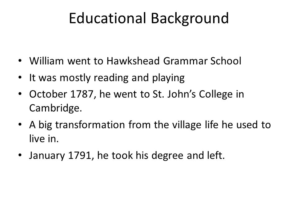 Educational Background William went to Hawkshead Grammar School It was mostly reading and playing October 1787, he went to St.