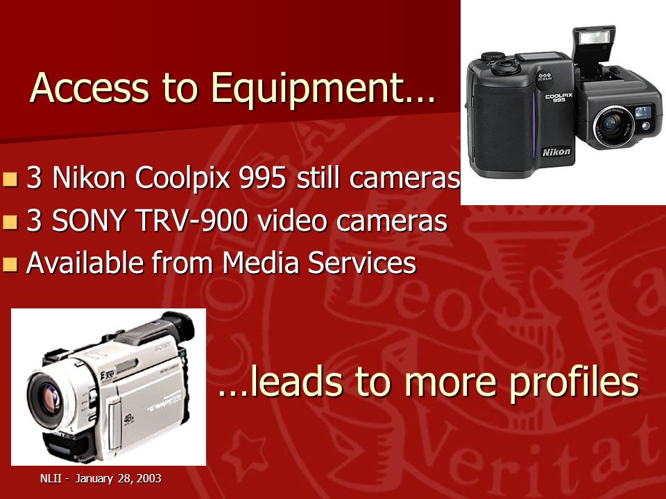 Access to Equipment… 3 Nikon Coolpix 995 still cameras 3 Nikon Coolpix 995 still cameras 3 SONY TRV-900 video cameras 3 SONY TRV-900 video cameras Available from Media Services Available from Media Services …leads to more profiles