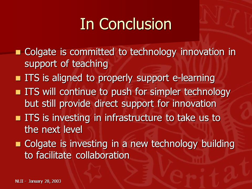 NLII - January 28, 2003 In Conclusion Colgate is committed to technology innovation in support of teaching Colgate is committed to technology innovation in support of teaching ITS is aligned to properly support e-learning ITS is aligned to properly support e-learning ITS will continue to push for simpler technology but still provide direct support for innovation ITS will continue to push for simpler technology but still provide direct support for innovation ITS is investing in infrastructure to take us to the next level ITS is investing in infrastructure to take us to the next level Colgate is investing in a new technology building to facilitate collaboration Colgate is investing in a new technology building to facilitate collaboration