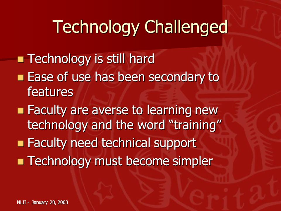 NLII - January 28, 2003 Technology Challenged Technology is still hard Technology is still hard Ease of use has been secondary to features Ease of use has been secondary to features Faculty are averse to learning new technology and the word training Faculty are averse to learning new technology and the word training Faculty need technical support Faculty need technical support Technology must become simpler Technology must become simpler
