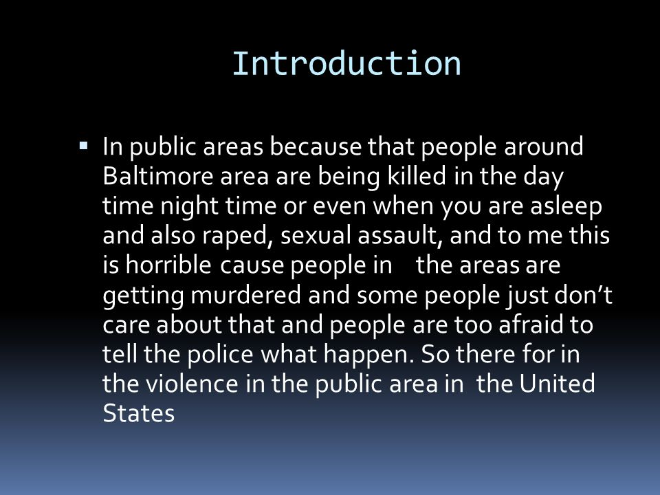 Introduction  In public areas because that people around Baltimore area are being killed in the day time night time or even when you are asleep and also raped, sexual assault, and to me this is horrible cause people in the areas are getting murdered and some people just don't care about that and people are too afraid to tell the police what happen.