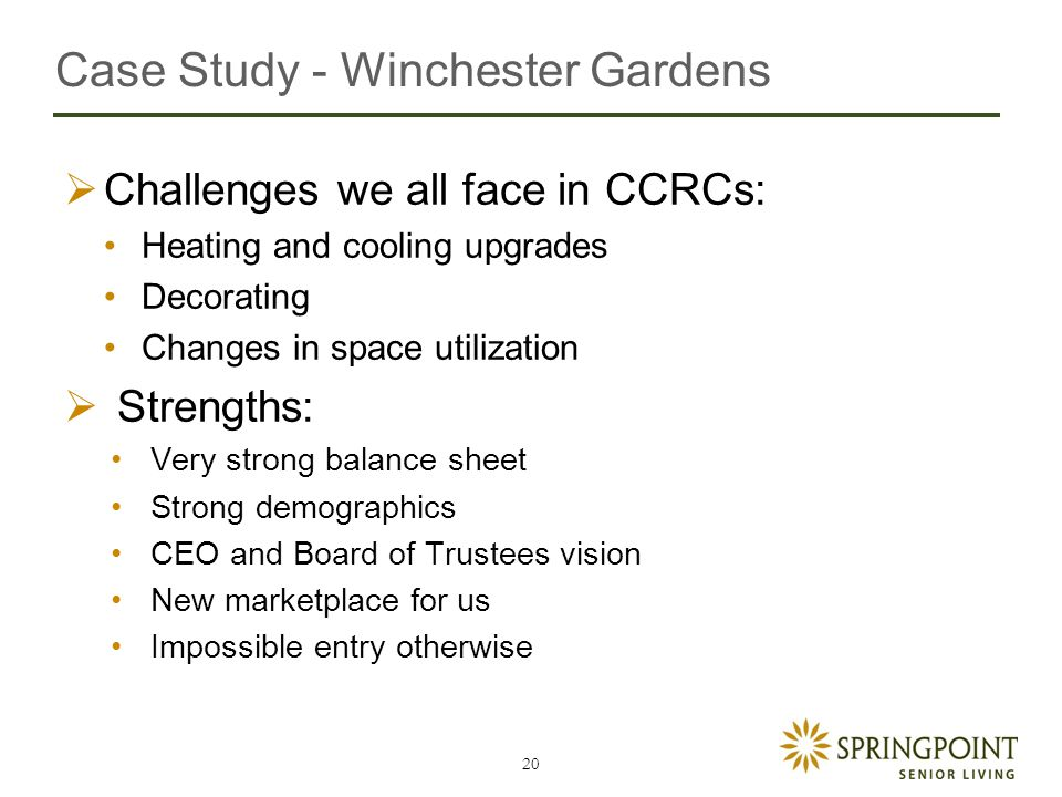 Case Study - Winchester Gardens  Challenges we all face in CCRCs: Heating and cooling upgrades Decorating Changes in space utilization  Strengths: Very strong balance sheet Strong demographics CEO and Board of Trustees vision New marketplace for us Impossible entry otherwise 20