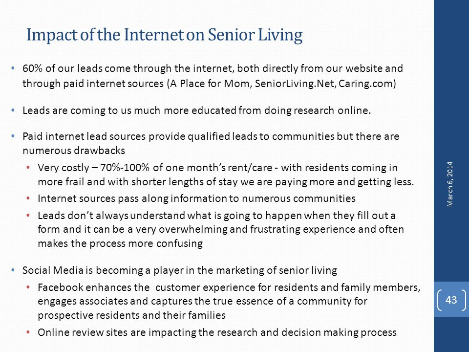Impact of the Internet on Senior Living 43 60% of our leads come through the internet, both directly from our website and through paid internet sources (A Place for Mom, SeniorLiving.Net, Caring.com) Leads are coming to us much more educated from doing research online.