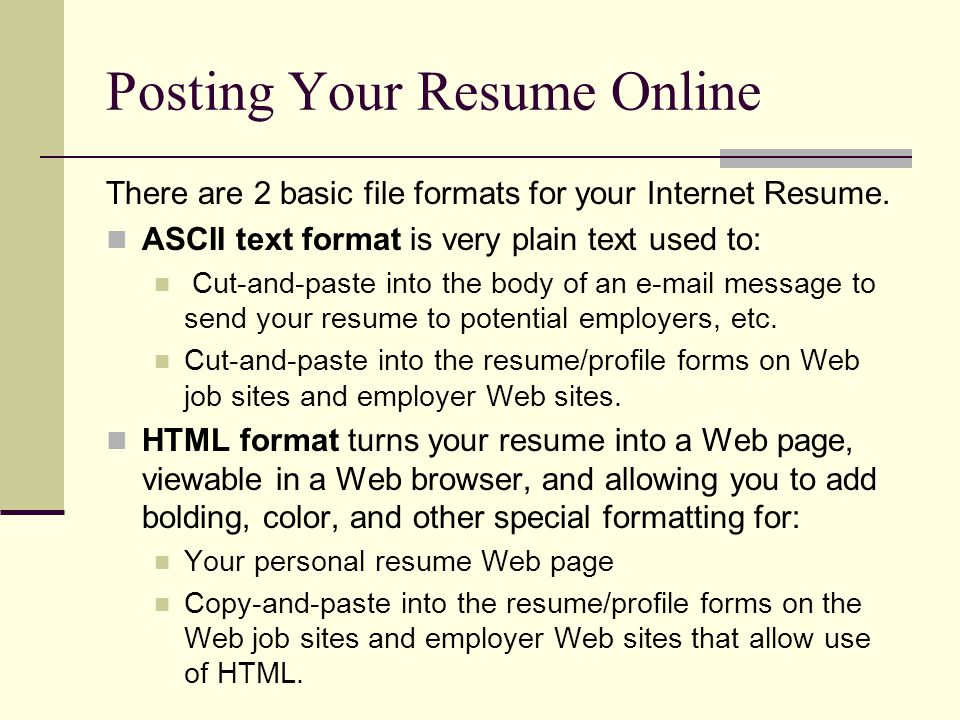 Posting Your Resume Online There are 2 basic file formats for your Internet Resume. ASCII text format is very plain text used to: Cut-and-paste into t