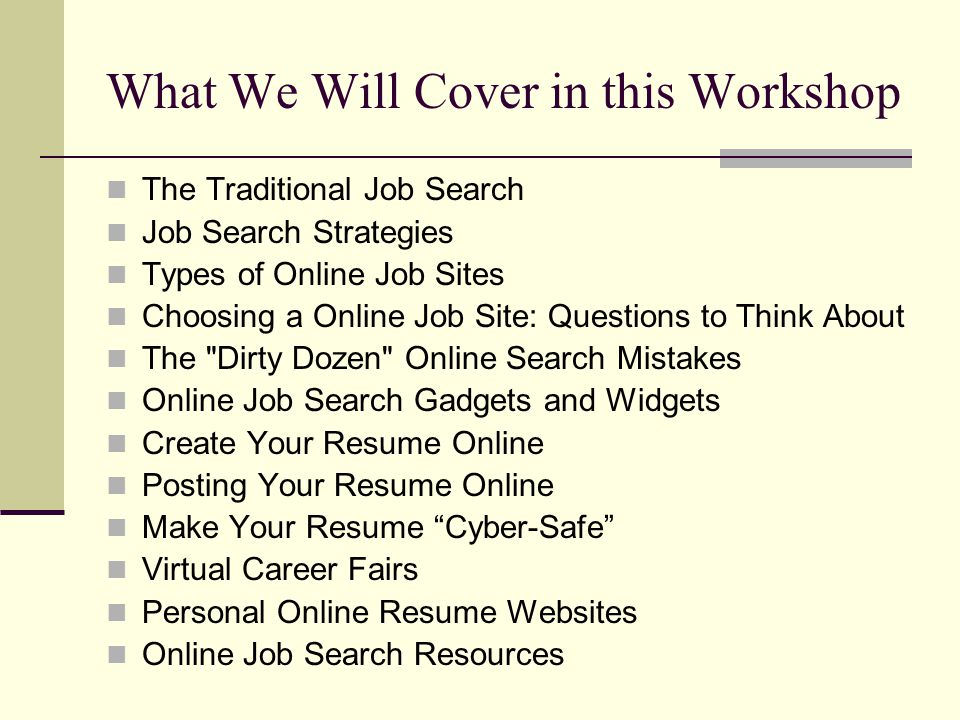 What We Will Cover in this Workshop The Traditional Job Search Job Search Strategies Types of Online Job Sites Choosing a Online Job Site: Questions t
