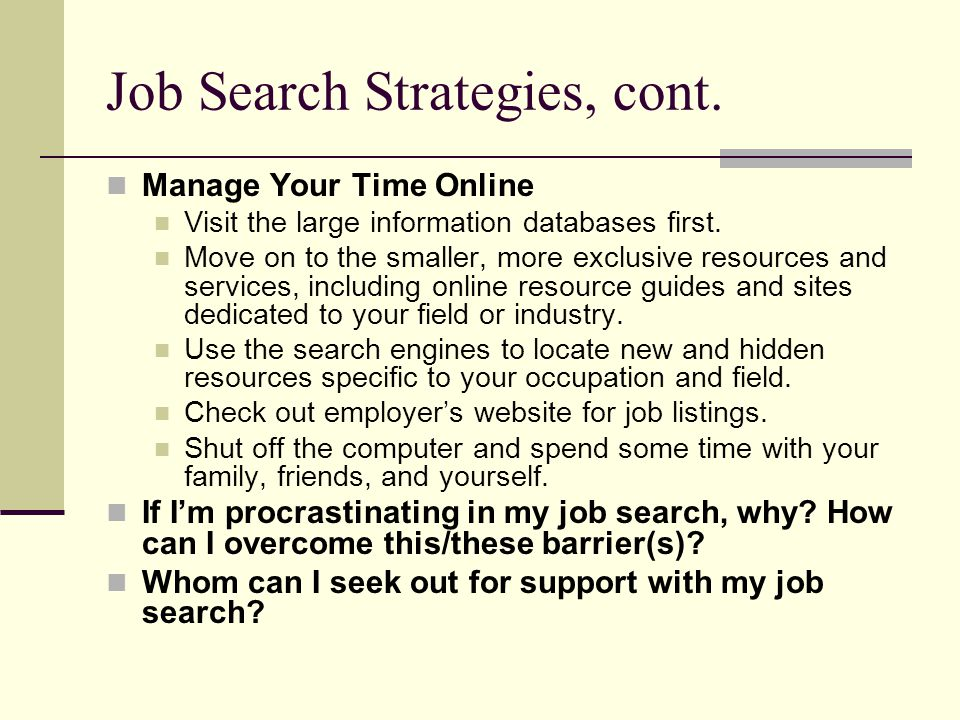 Job Search Strategies, cont. Manage Your Time Online Visit the large information databases first. Move on to the smaller, more exclusive resources and