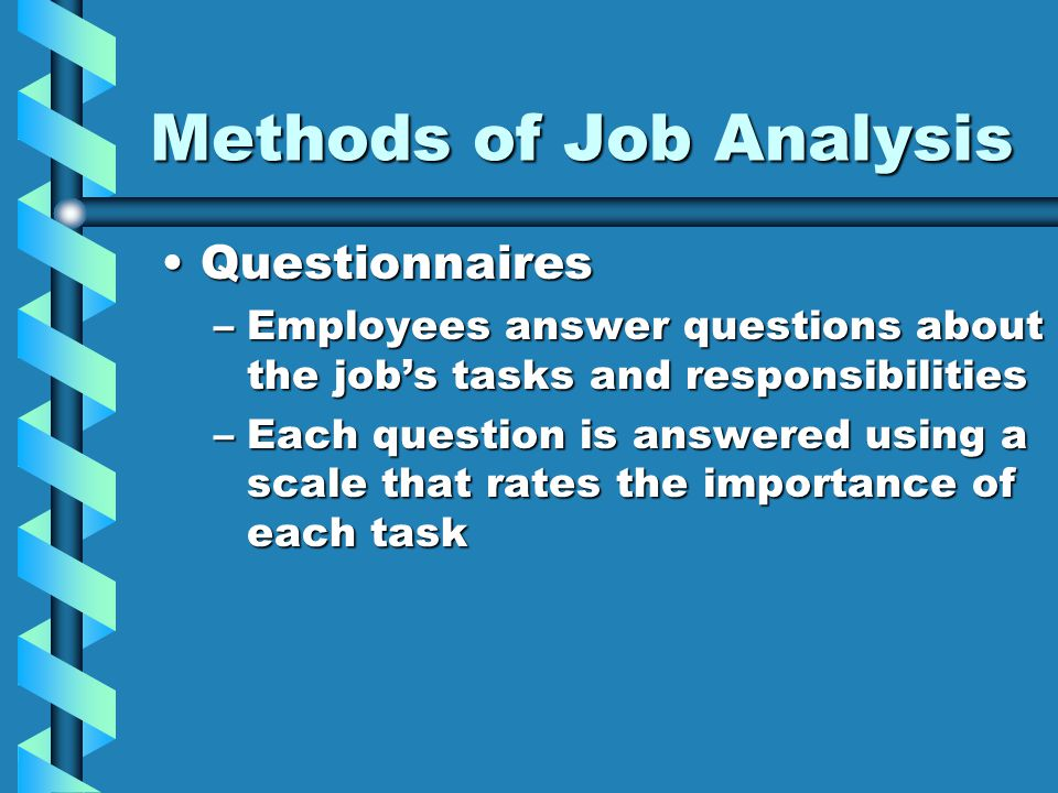 Methods of Job Analysis QuestionnairesQuestionnaires –Employees answer questions about the job's tasks and responsibilities –Each question is answered using a scale that rates the importance of each task
