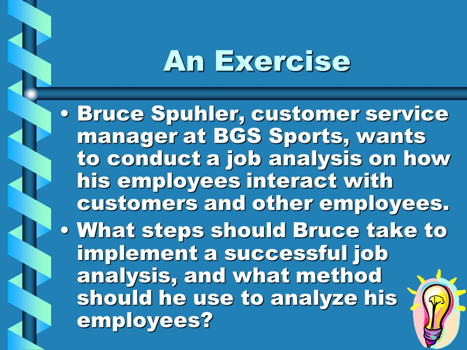 An Exercise Bruce Spuhler, customer service manager at BGS Sports, wants to conduct a job analysis on how his employees interact with customers and other employees.Bruce Spuhler, customer service manager at BGS Sports, wants to conduct a job analysis on how his employees interact with customers and other employees.