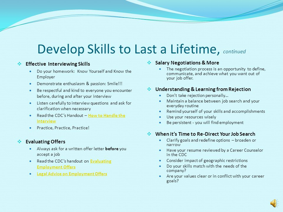 Develop Skills to Last a Lifetime, continued  Effective Interviewing Skills Do your homework: Know Yourself and Know the Employer Demonstrate enthusiasm & passion: Smile!!.