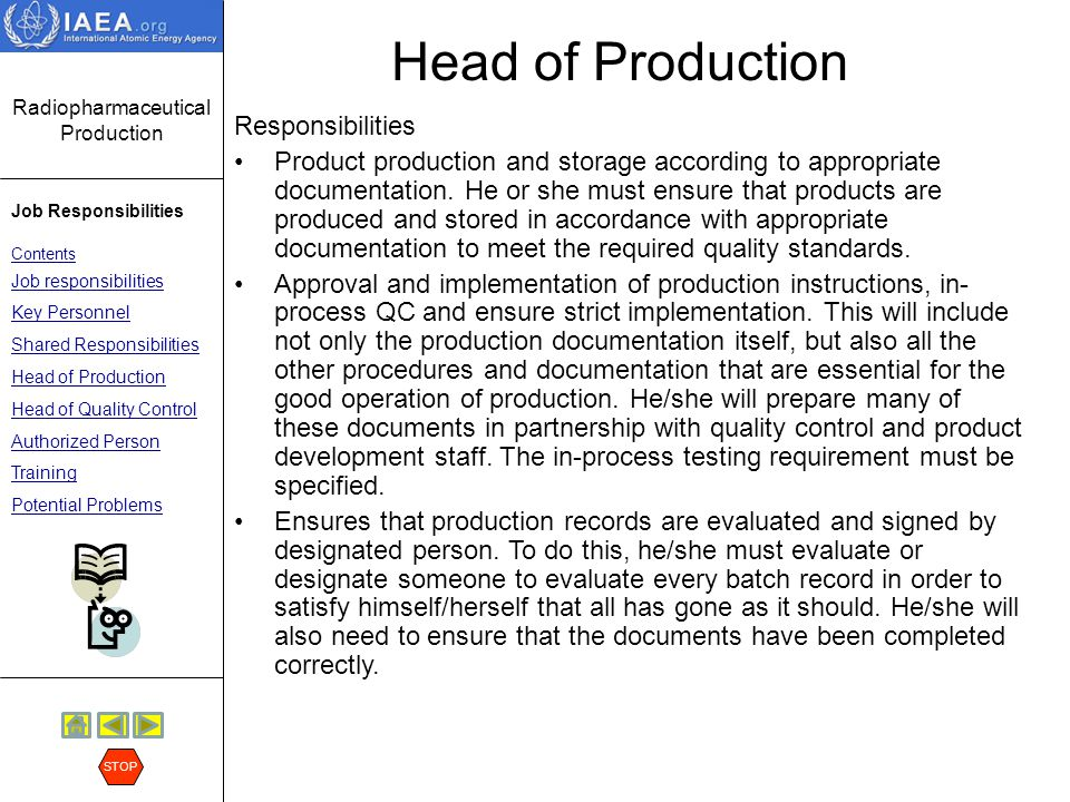 Radiopharmaceutical Production Job Responsibilities Contents Job responsibilities Key Personnel Shared Responsibilities Head of Production Head of Quality Control Authorized Person Training Potential Problems STOP Head of Production Responsibilities (cont.) Checks maintenance of production department, premises and equipment.