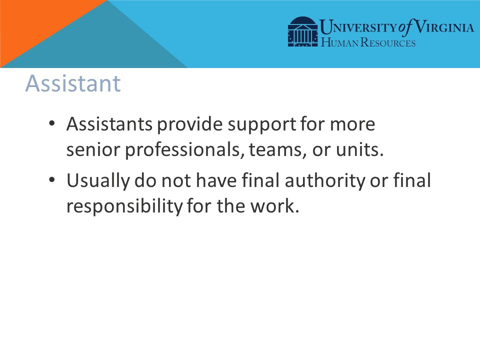 Assistant Assistants provide support for more senior professionals, teams, or units.