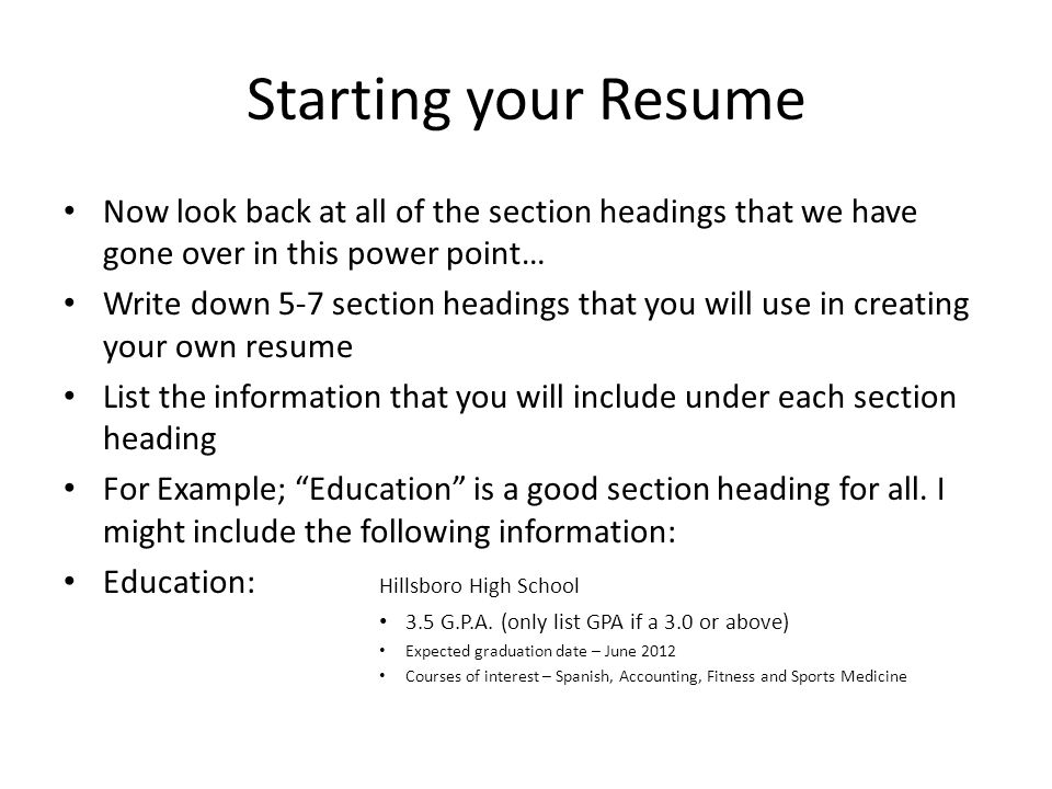 Starting your Resume Now look back at all of the section headings that we have gone over in this power point… Write down 5-7 section headings that you will use in creating your own resume List the information that you will include under each section heading For Example; Education is a good section heading for all.