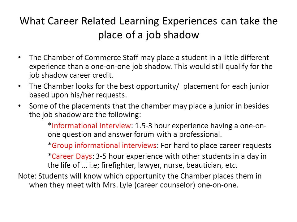 What Career Related Learning Experiences can take the place of a job shadow The Chamber of Commerce Staff may place a student in a little different experience than a one-on-one job shadow.