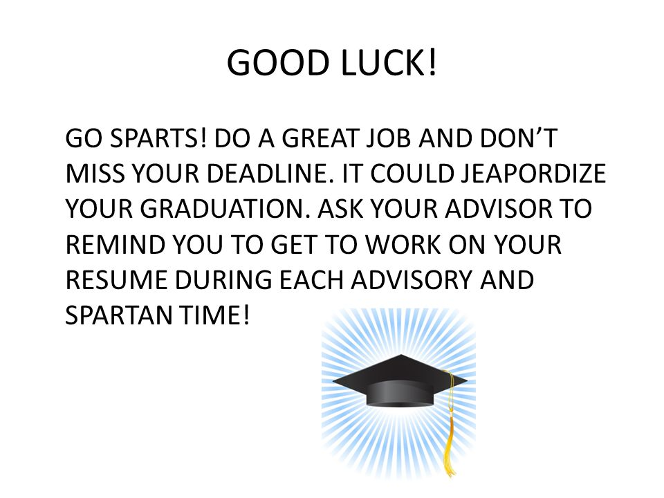 GOOD LUCK.GO SPARTS. DO A GREAT JOB AND DON'T MISS YOUR DEADLINE.