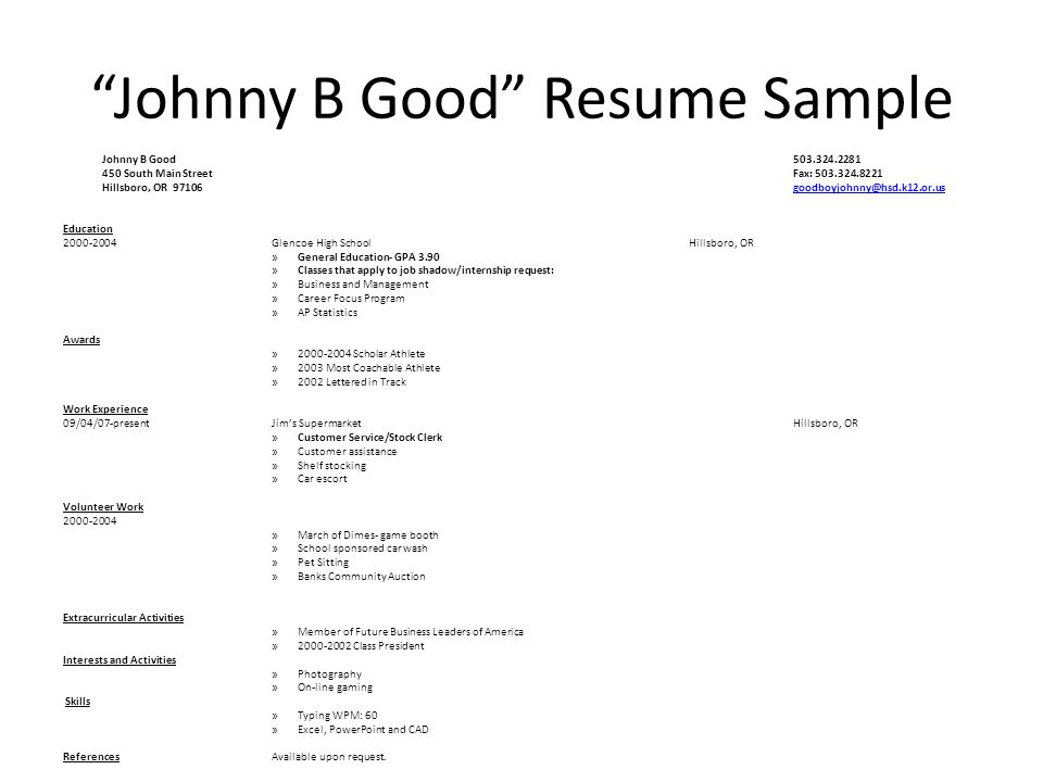 Johnny B Good Resume Sample Johnny B Good 503.324.2281 450 South Main Street Fax: 503.324.8221 Hillsboro, OR 97106goodboyjohnny@hsd.k12.or.usgoodboyjohnny@hsd.k12.or.us Education 2000-2004Glencoe High SchoolHillsboro, OR » General Education- GPA 3.90 » Classes that apply to job shadow/internship request: » Business and Management » Career Focus Program » AP Statistics Awards » 2000-2004 Scholar Athlete » 2003 Most Coachable Athlete » 2002 Lettered in Track Work Experience 09/04/07-presentJim's Supermarket Hillsboro, OR » Customer Service/Stock Clerk » Customer assistance » Shelf stocking » Car escort Volunteer Work 2000-2004 » March of Dimes- game booth » School sponsored car wash » Pet Sitting » Banks Community Auction Extracurricular Activities » Member of Future Business Leaders of America » 2000-2002 Class President Interests and Activities » Photography » On-line gaming Skills » Typing WPM: 60 » Excel, PowerPoint and CAD ReferencesAvailable upon request.