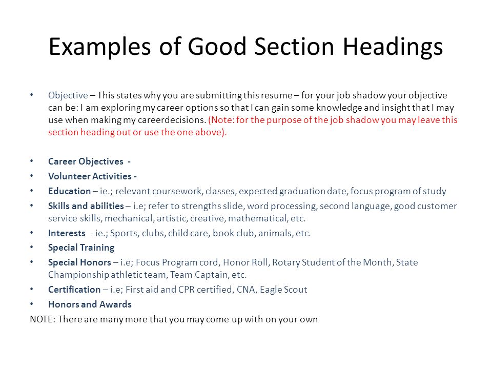 Examples of Good Section Headings Objective – This states why you are submitting this resume – for your job shadow your objective can be: I am exploring my career options so that I can gain some knowledge and insight that I may use when making my careerdecisions.