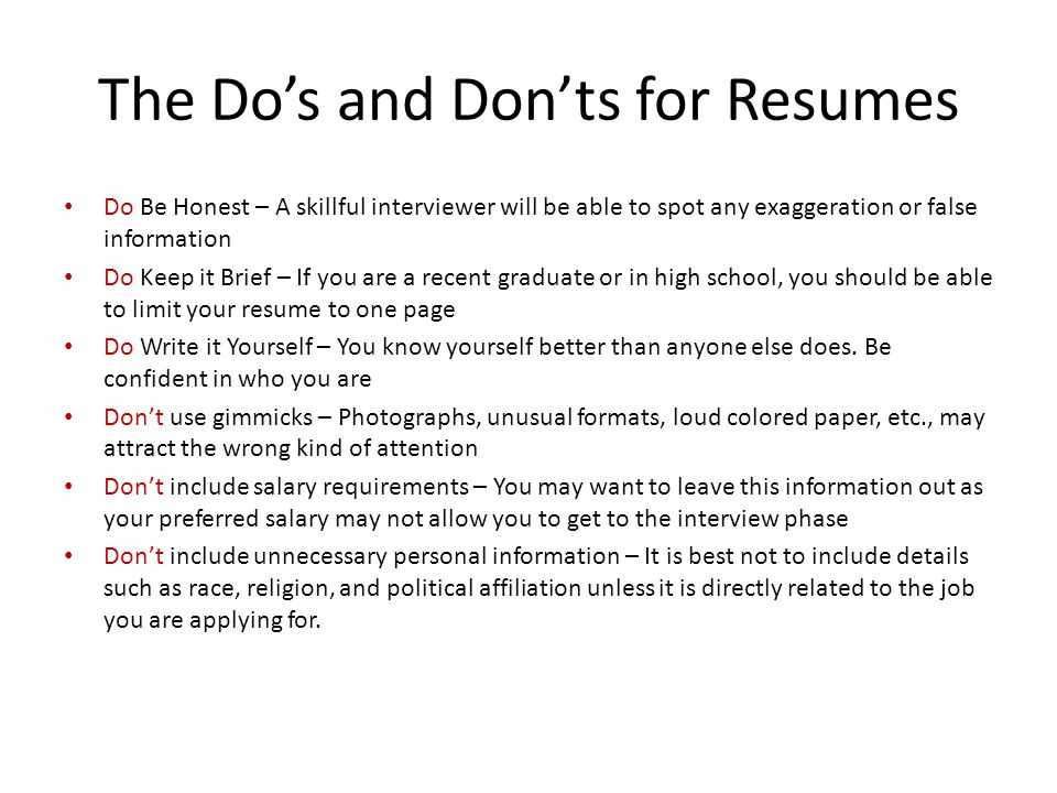 The Do's and Don'ts for Resumes Do Be Honest – A skillful interviewer will be able to spot any exaggeration or false information Do Keep it Brief – If you are a recent graduate or in high school, you should be able to limit your resume to one page Do Write it Yourself – You know yourself better than anyone else does.