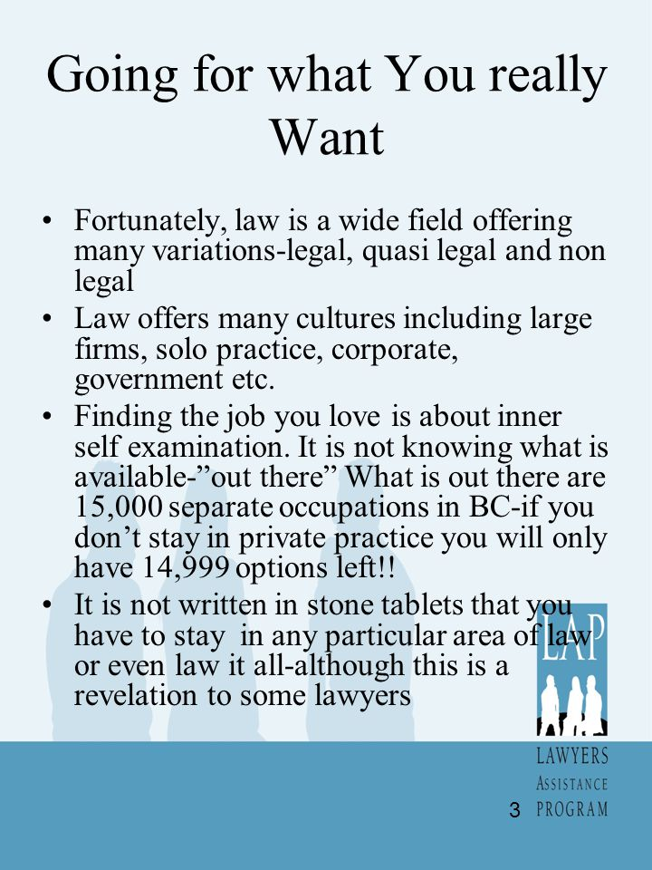 Going for what You really Want Fortunately, law is a wide field offering many variations-legal, quasi legal and non legal Law offers many cultures including large firms, solo practice, corporate, government etc.
