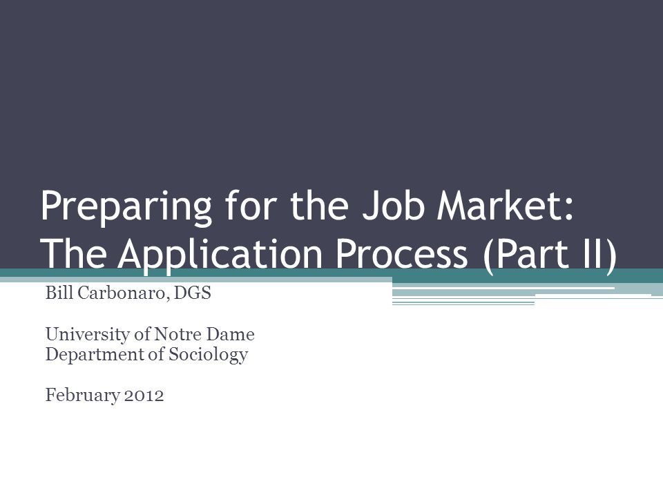 Preparing for the Job Market: The Application Process (Part II) Bill Carbonaro, DGS University of Notre Dame Department of Sociology February 2012