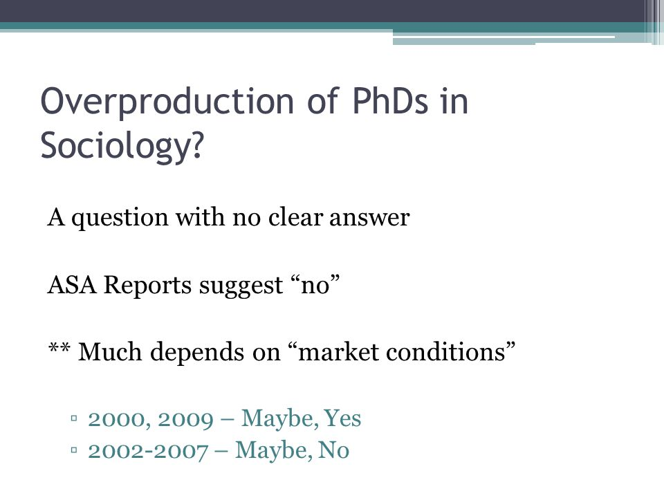 """Overproduction of PhDs in Sociology? A question with no clear answer ASA Reports suggest """"no"""" ** Much depends on """"market conditions"""" ▫2000, 2009 – May"""