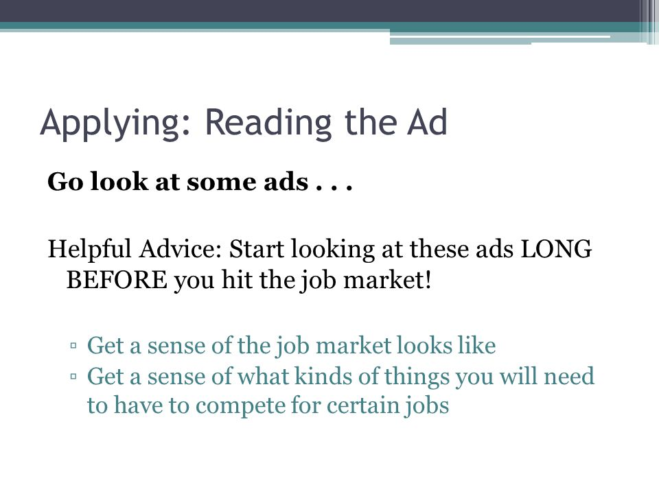 Applying: Reading the Ad Go look at some ads... Helpful Advice: Start looking at these ads LONG BEFORE you hit the job market! ▫Get a sense of the job
