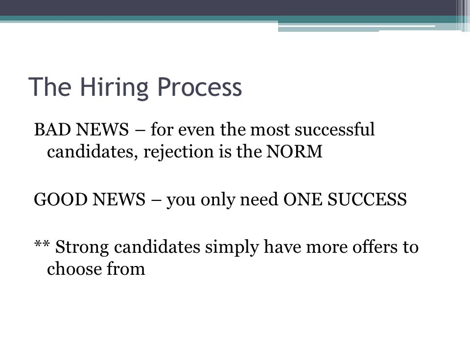 The Hiring Process BAD NEWS – for even the most successful candidates, rejection is the NORM GOOD NEWS – you only need ONE SUCCESS ** Strong candidates simply have more offers to choose from