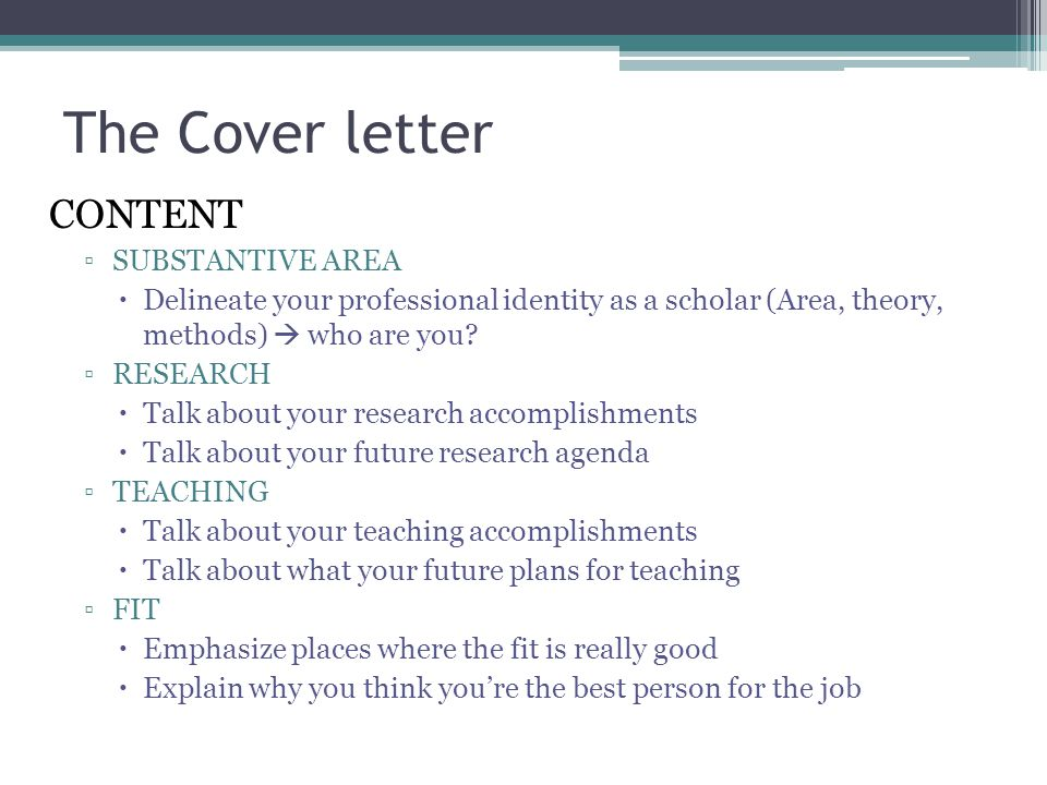 The Cover letter CONTENT ▫SUBSTANTIVE AREA  Delineate your professional identity as a scholar (Area, theory, methods)  who are you? ▫RESEARCH  Talk
