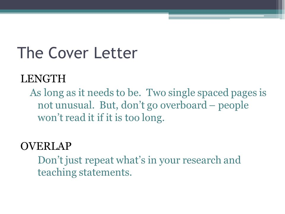 The Cover Letter LENGTH As long as it needs to be. Two single spaced pages is not unusual. But, don't go overboard – people won't read it if it is too