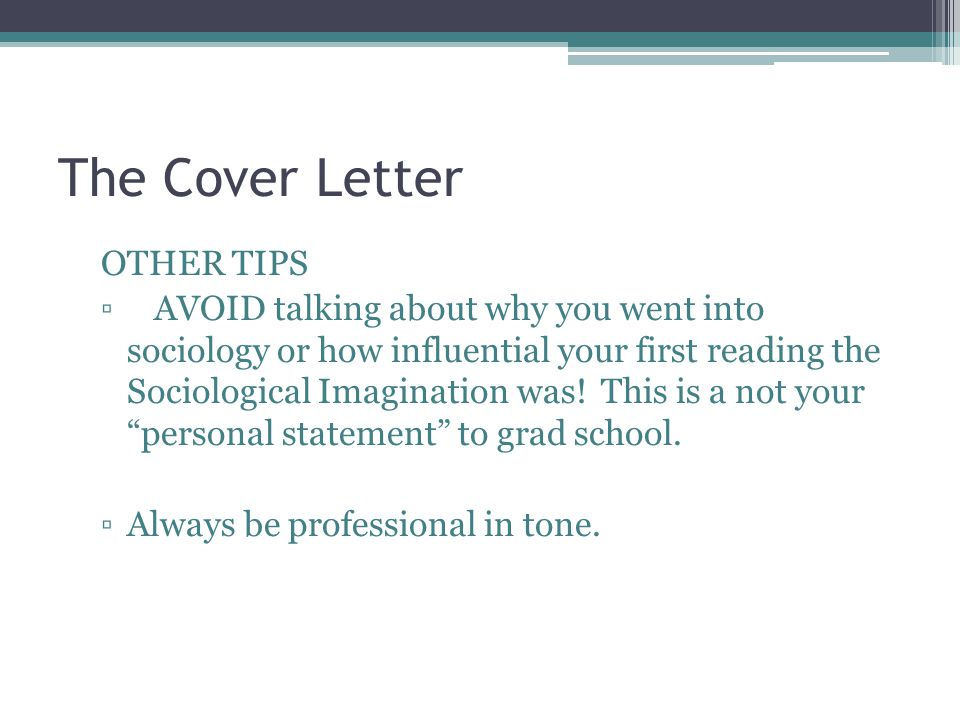 The Cover Letter OTHER TIPS ▫AVOID talking about why you went into sociology or how influential your first reading the Sociological Imagination was.
