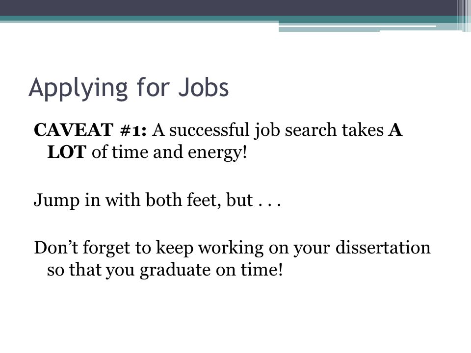 Applying for Jobs CAVEAT #1: A successful job search takes A LOT of time and energy! Jump in with both feet, but... Don't forget to keep working on yo