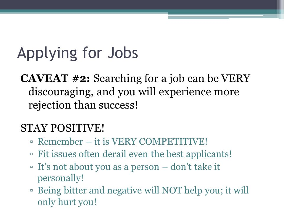 Applying for Jobs CAVEAT #2: Searching for a job can be VERY discouraging, and you will experience more rejection than success! STAY POSITIVE! ▫Rememb