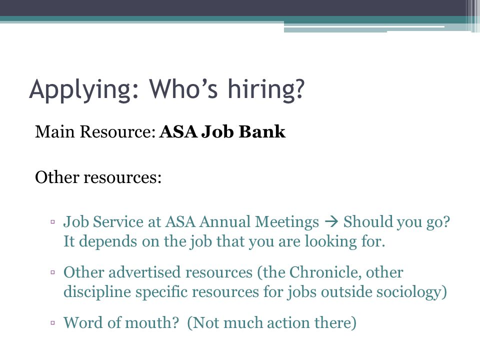 Applying: Who's hiring? Main Resource: ASA Job Bank Other resources: ▫Job Service at ASA Annual Meetings  Should you go? It depends on the job that y