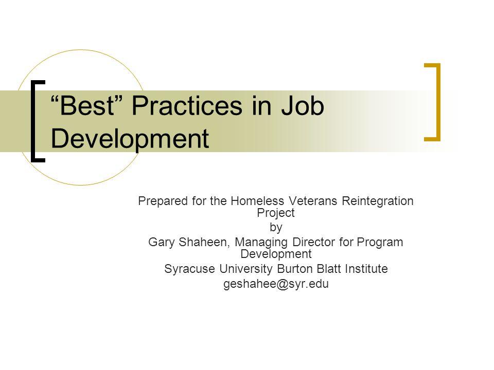 Best Practices in Job Development Prepared for the Homeless Veterans Reintegration Project by Gary Shaheen, Managing Director for Program Development Syracuse University Burton Blatt Institute geshahee@syr.edu