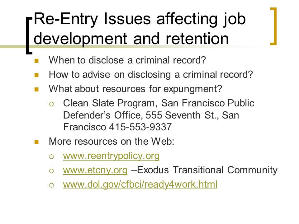 Re-Entry Issues affecting job development and retention When to disclose a criminal record? How to advise on disclosing a criminal record? What about