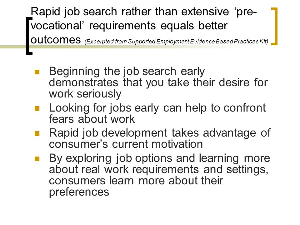 Rapid job search rather than extensive 'pre- vocational' requirements equals better outcomes (Excerpted from Supported Employment Evidence Based Pract
