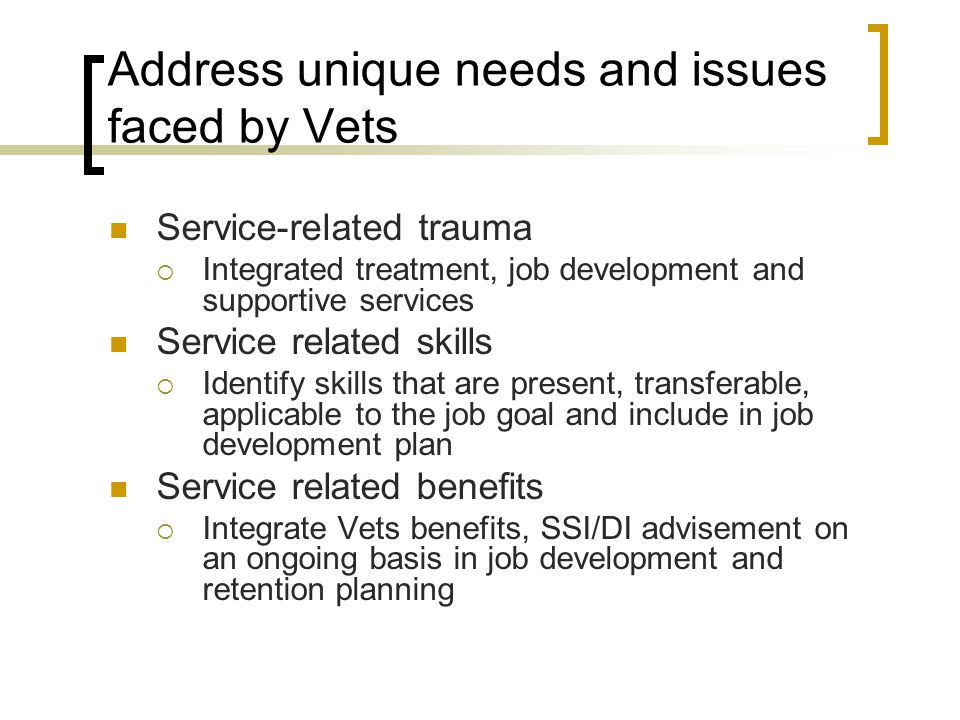 Address unique needs and issues faced by Vets Service-related trauma  Integrated treatment, job development and supportive services Service related s