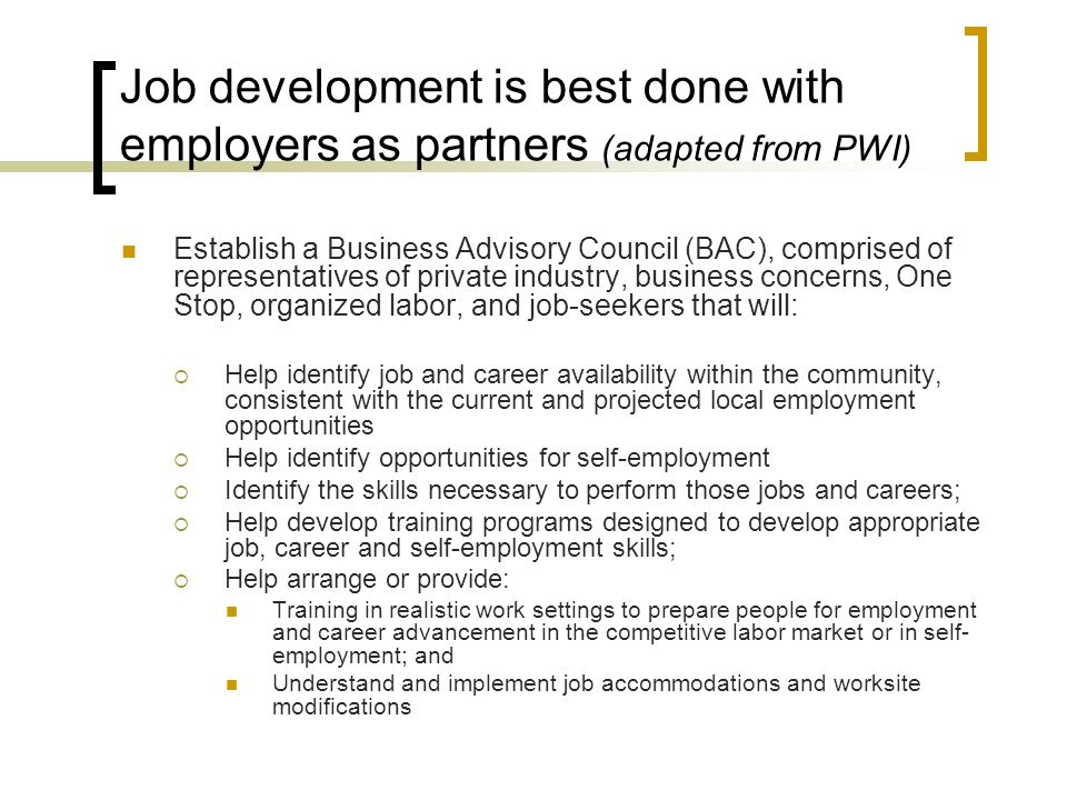 Job development is best done with employers as partners (adapted from PWI) Establish a Business Advisory Council (BAC), comprised of representatives o