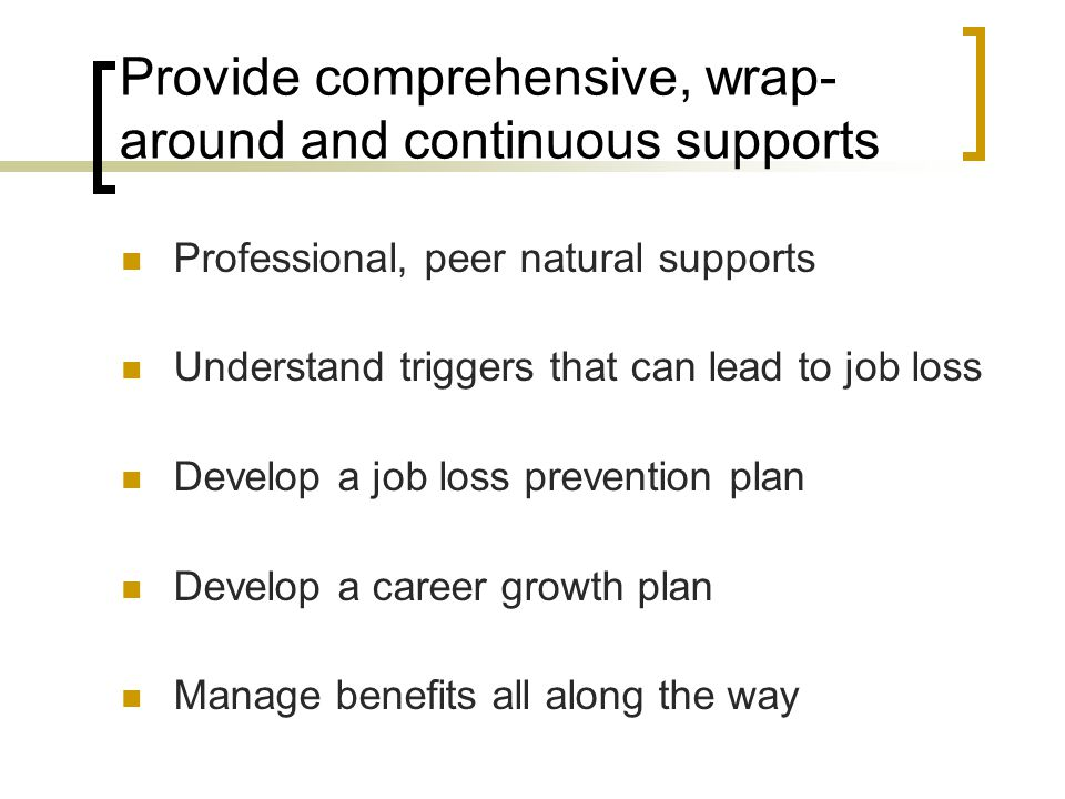 Provide comprehensive, wrap- around and continuous supports Professional, peer natural supports Understand triggers that can lead to job loss Develop