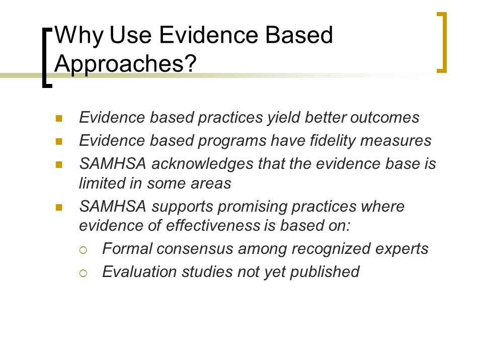 Why Use Evidence Based Approaches? Evidence based practices yield better outcomes Evidence based programs have fidelity measures SAMHSA acknowledges t