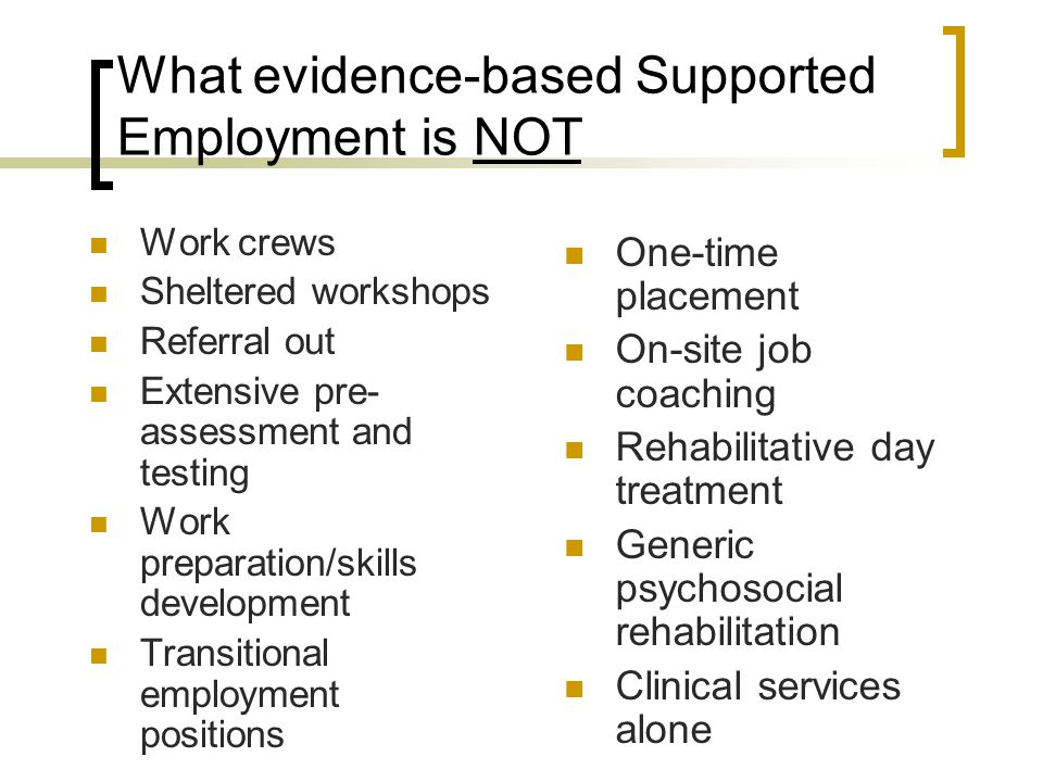 What evidence-based Supported Employment is NOT Work crews Sheltered workshops Referral out Extensive pre- assessment and testing Work preparation/ski