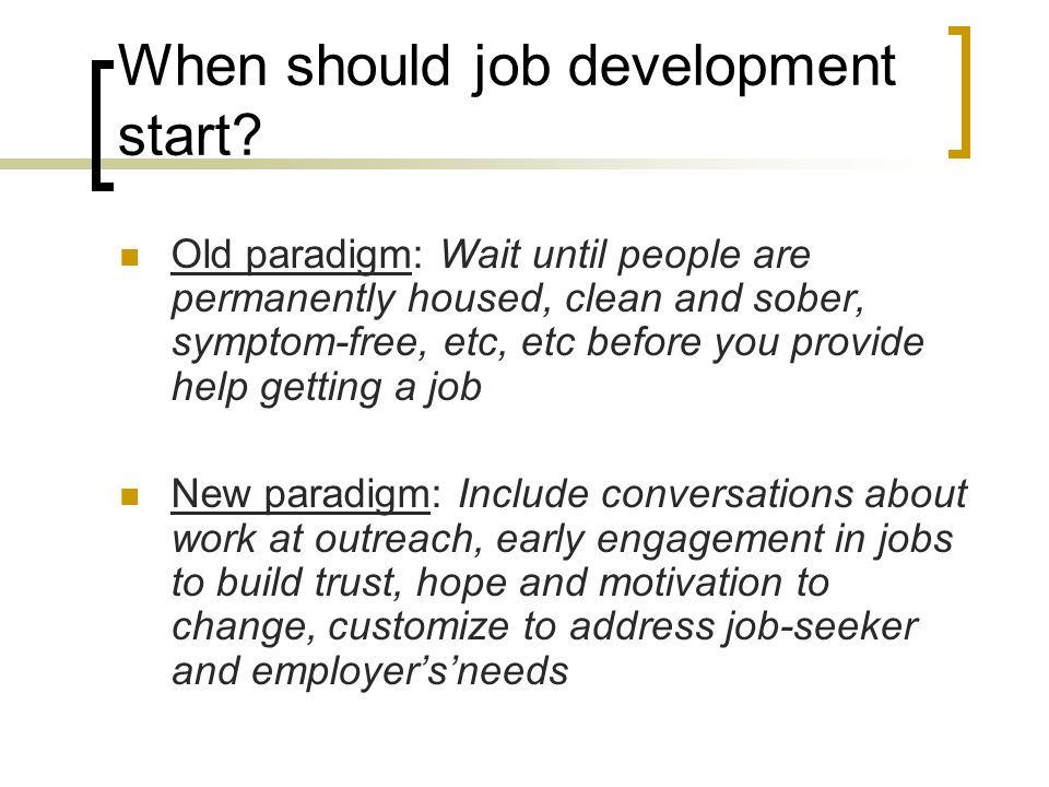When should job development start? Old paradigm: Wait until people are permanently housed, clean and sober, symptom-free, etc, etc before you provide