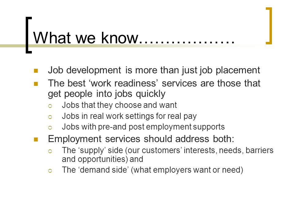 What we know……………… Job development is more than just job placement The best 'work readiness' services are those that get people into jobs quickly  Jo
